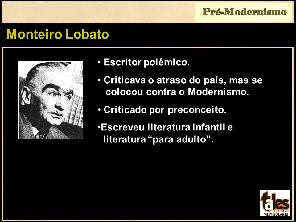 Monteiro Lobato Pré-Modernismo Escritor polêmico. Criticava o atraso do país, mas se colocou contra o Modernismo. Criticado por preconceito. Escreveu