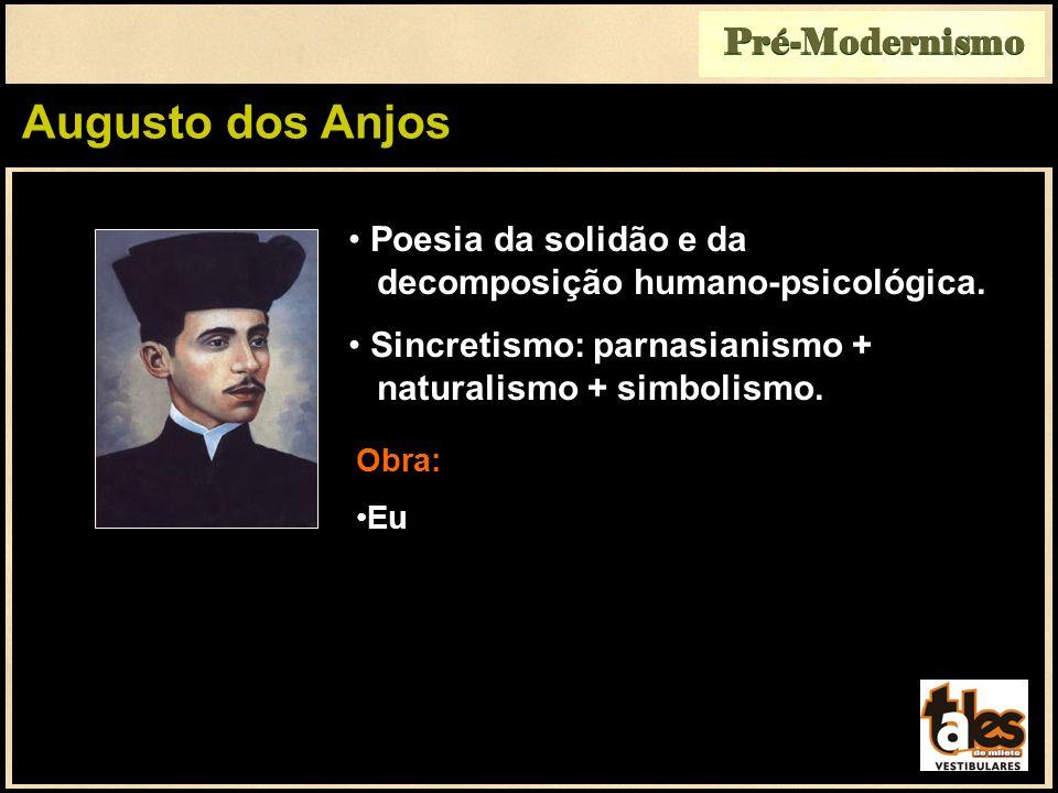 Augusto dos Anjos Pré-Modernismo Poesia da solidão e da decomposição humano-psicológica. Sincretismo: parnasianismo + naturalismo + simbolismo. Obra: