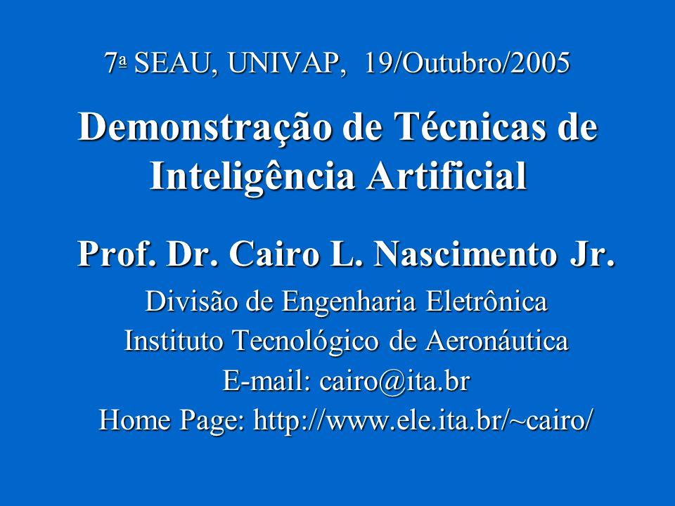 7 a SEAU, UNIVAP, 19/Outubro/2005 Demonstração de Técnicas de Inteligência Artificial Prof. Dr. Cairo L. Nascimento Jr. Divisão de Engenharia Eletrôni