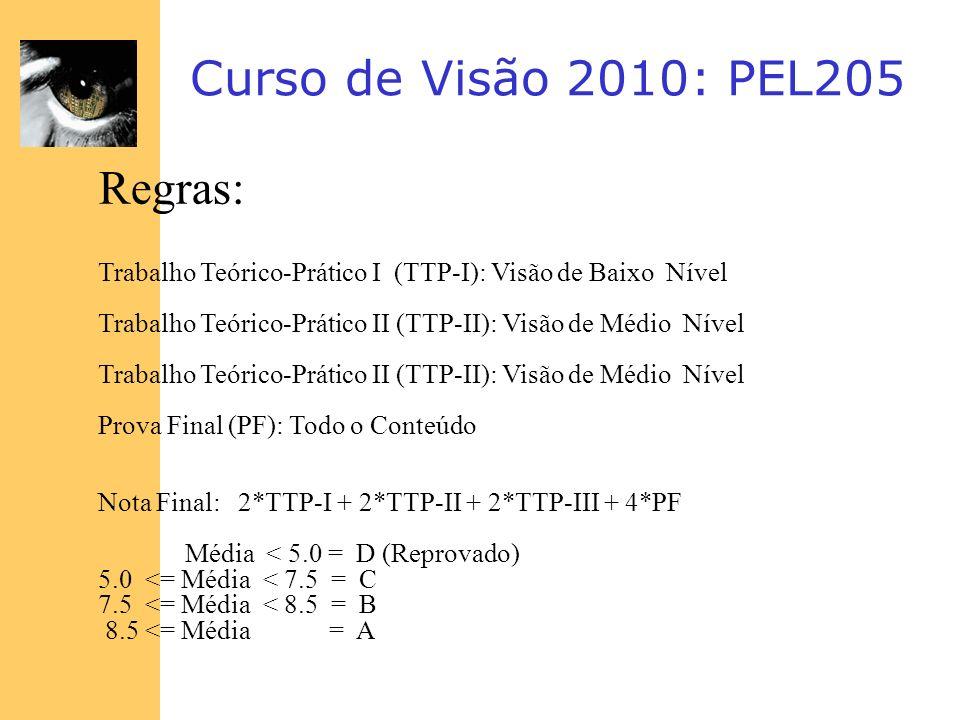 Curso de Visão 2010: PEL205 Regras: Trabalho Teórico-Prático I (TTP-I): Visão de Baixo Nível Trabalho Teórico-Prático II (TTP-II): Visão de Médio Níve