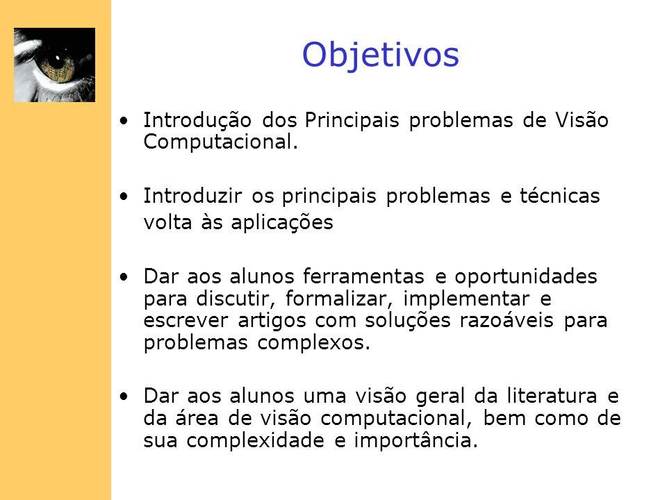 Objetivos Introdução dos Principais problemas de Visão Computacional. Introduzir os principais problemas e técnicas volta às aplicações Dar aos alunos