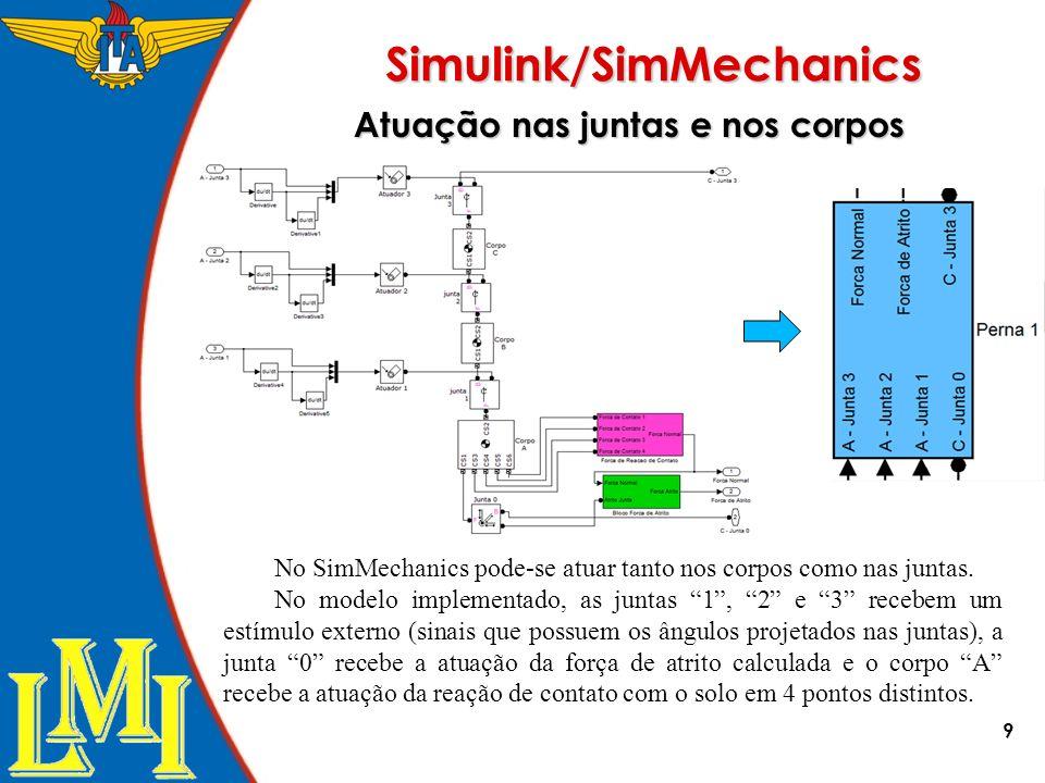 9 Simulink/SimMechanics No SimMechanics pode-se atuar tanto nos corpos como nas juntas. No modelo implementado, as juntas 1, 2 e 3 recebem um estímulo