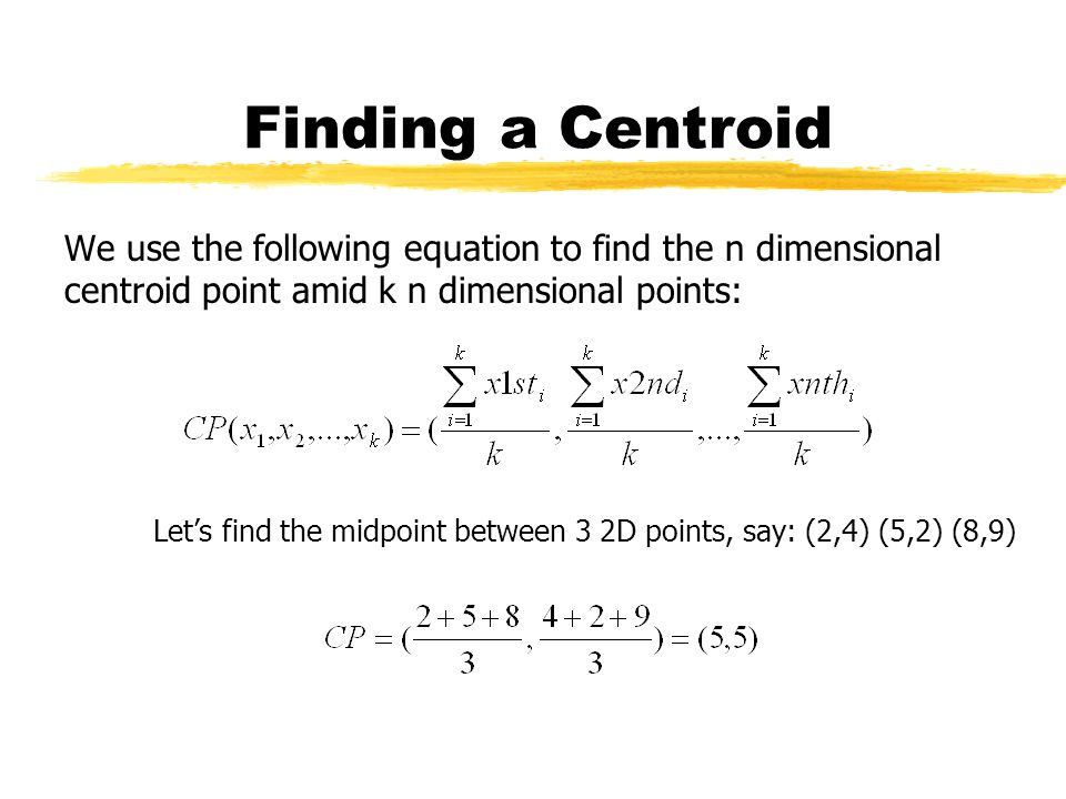Finding a Centroid We use the following equation to find the n dimensional centroid point amid k n dimensional points: Lets find the midpoint between