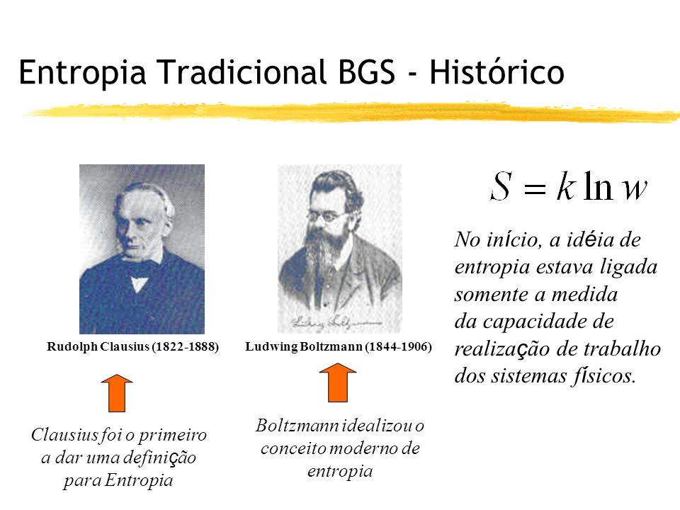 Entropia Tradicional BGS - Histórico Rudolph Clausius (1822-1888) Clausius foi o primeiro a dar uma defini ç ão para Entropia Ludwing Boltzmann (1844-1906) Boltzmann idealizou o conceito moderno de entropia No in í cio, a id é ia de entropia estava ligada somente a medida da capacidade de realiza ç ão de trabalho dos sistemas f í sicos.
