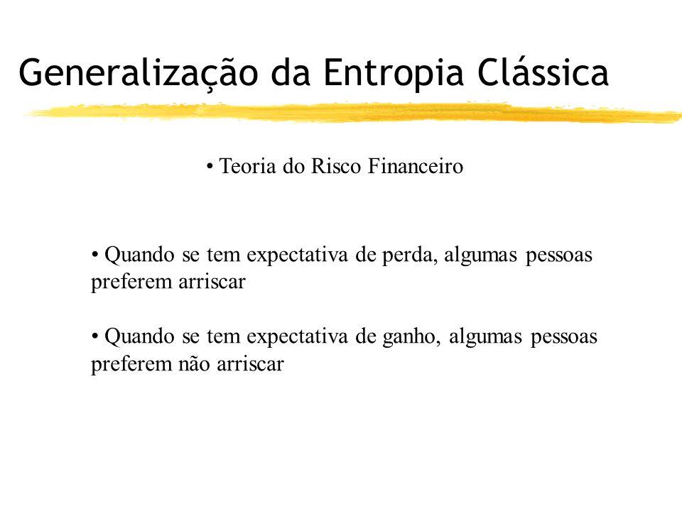Generalização da Entropia Clássica Teoria do Risco Financeiro Quando se tem expectativa de perda, algumas pessoas preferem arriscar Quando se tem expectativa de ganho, algumas pessoas preferem não arriscar