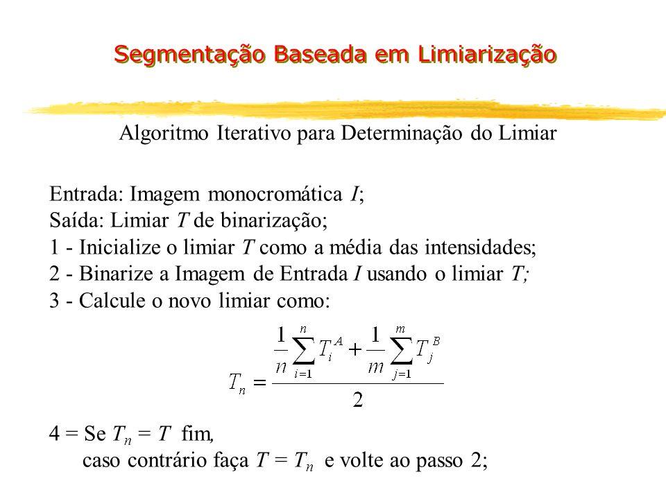 Algoritmo Iterativo para Determinação do Limiar Entrada: Imagem monocromática I; Saída: Limiar T de binarização; 1 - Inicialize o limiar T como a média das intensidades; 2 - Binarize a Imagem de Entrada I usando o limiar T; 3 - Calcule o novo limiar como: 4 = Se T n = T fim, caso contrário faça T = T n e volte ao passo 2;