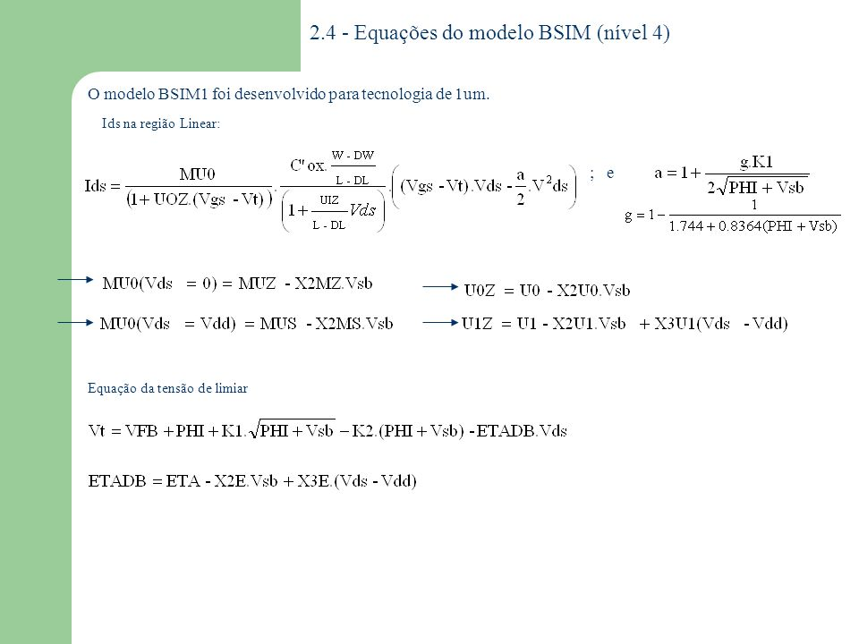 2.4.1 - Parâmetros do modelo BSIM BSIM DESCRIÇÃO UNIDADES Encurtamento do canal Estreitamento do canal Coeficiente DIBL Coeficiente de efeito de corpo Coeficiente de divisão da carga de depleção entre S/D Mobilidade com Vbs=0 e Vds=Vdd Mobilidade sem polarização Coeficiente de inclinação de corrente sublimiar com polarizações nulas Inclinação da região de sublimiar com polarização do substrato Inclinação da região de sublimiar com polarização do dreno Potencial de superfície em inversão Temperatura na qual foi realizada a medida Espessura de óxido Degradação da mobilidade com campo transverso Velocidade de saturação em polarização nula Faixa de tensão de polarização Tensão de bandas planas Largura da junção de dreno e fonte Efeito DIBL a polarização de substrato Mobilidade no substrato em Vds=0 Sensibilidade de degradação da mobilidade com Vbs Efeito da velocidade de saturação com a polarização no substrato Efeito DIBL com a polarização de dreno Sensibilidade da mobilidade com Vds em Vdd Sensibilidade da velocidade de saturação com Vds Flag de modelos de capacitância DL DW ETA K1 K2 MUS MUZ NO NB ND PHI TEMP TOX U0 U1 VDD VFB WDF X2E X2MS X2MZ X2UO X2U1 X3E X3MS X3U1 XPART um -- V 1/2 -- cm 2 /V.s -- V C um V -1 um/V V m V -1 cm 2 /V.s V -2 um/ V 2 V -1 cm 2 /V.s um/ V 2 --