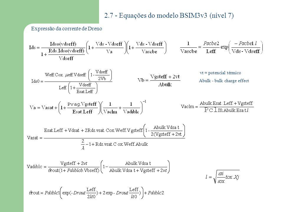 2.7.1 - Parâmetros do modelo BSIM3v3 BSIM DESCRIÇÃO UNIDADES Ao total são 154 parâmetros UO UA UB Vsat A0 B0 KETA RDSW NFACTOR ETA0 ETAB PCLM PDIBLC DROUT PSCBE PVAG DELTA NGATE DSUB CIT VFB VT K1 K2 K3 DVT0 TOX XJ GAMMA1 GAMMA2 XT VBX NSUB Mobilidade à temperatura=Tnom Coeficiente de degradação da mobilidade (1) Coeficiente de degradação da mobilidade (2) Velocidade de saturação Coeficiente de efeito de corpo (L) Coeficiente de efeito de corpo (W) Coeficiente de efeito de corpo relacionado à polarização Resistência Parasitária por unidade de largura Fator da inclinação na região de sublimiar Coeficiente do efeito DIBL na região de sublimiar Coeficiente de polarização de corpo para o efeito DIBL (sublimiar) Parâmetro de modulação de canal Parâmetro de correção da resistência de saída para o efeito DIBL Coeficiente da dependência de L no efeito DIBL Parâmetro da corrente induzida pelo substrato no efeito de corpo Dependência do gate na tensão de Early Parâmetro da tensão efetiva de dreno (Vdseff) Concentração da dopagem do gate de polisilício Expoente do coeficiente do efeito DIBL na região de sublimiar Capacitância de interface Tensão de bandas planas Tensão de limiar Coeficiente de efeito de corpo (1 ordem) Coeficiente de efeito de corpo (2 ordem) Coeficiente de efeito de corpo (3 ordem) Coeficiente do efeito de canal curto na tensão de limiar Espessura do óxido de gate Profundidade de junção Coeficiente do efeito de corpo próximo à interface Coeficiente do efeito de corpo no corpo Profundidade de dopagem Tensão de Vbs ao qual a região de depleção é igual a XT Dopagem do substrato cm/V.s m/V m/sec -- m 1/V ohm.um -- 1/V -- V/m -- V cm - 3 -- F/ m 2 V V 1/2 -- m V 1/2 m V 1/cm - 3