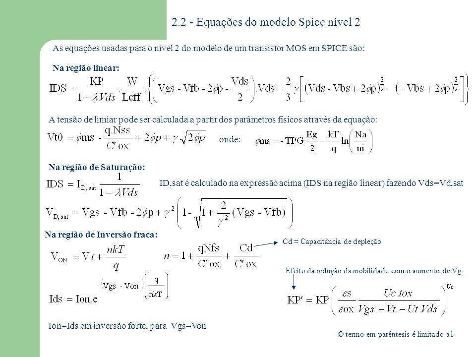 2.2.1 - Parâmetros do modelo Spice nível 2 VTO KP GAMMA PHI LAMBDA TOX NSUB NSS NFS NEFF XJ LD TPG UO UCRIT UEXP UTRA VMAX XQC DELTA AF KF SIMBOLO SPICE DESCRIÇÃO UNIDADES Vt para vbs=0 Transcondutância Efeito de corpo Potencial de superfície em inversão Modulação de canal Espessura de Óxido Dopagem de Substrato Densidade de estados de superfície Densidade de estados rápidos de superfície Coeficiente de carga total de depleção Profundidade da junção metalúrgica Difusão lateral Tipo do material do gate* Mobilidade Campo elétrico crítico para mobilidade Coeficiente exponencial para mobilidade Coeficiente do campo transverso Máxima velocidade de deriva de portadores Fração de carga no canal atribuída ao dreno Efeito da largura na tensão de limiar Expoente Flicker noise Coeficiente Flicker noise V A/V 2 V 1/2 V V -1 m cm -3 cm -2 -- m -- cm 2 /V.s V/cm -- m/s -- Parâmetros de efeitos parasitários : São os mesmos para os 3 primeiros níveis Vt KP 2 f tox Nb Nss Nfs Neff Xj Xjl Tpg o Uc Ue Ut vmax Xqc Af Kf +1 oposto ao substrato *TPG = - 1 o mesmo do substrato 0 alumínio