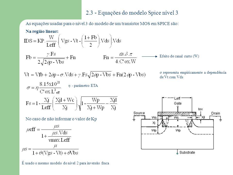 2.3.1 - Parâmetros do modelo Spice nível 3 VTO KP GAMMA PHI LAMBDA TOX NSUB NSS NFS XJ LD TPG UO VMAX XQC DELTA ETA THETA AF KF SIMBOLO SPICE DESCRIÇÃO UNIDADES Vt para vbs=0 Transcondutância Efeito de corpo Potencial de superfície em inversão Modulação de canal Espessura de Óxido Dopagem de Substrato Densidade de estados de superfície Densidade de estados rápidos de superfície Profundidade da junção metalúrgica Difusão lateral Tipo do material do gate* Mobilidade Máxima velocidade de deriva de portadores Fração de carga no canal atribuída ao dreno Efeito da largura na tensão de limiar Efeito de Vd sobre Vt Modulação da mobilidade Vg Flicker noise expoente Flicker noise coeficiente V A/V 2 V 1/2 V V -1 m cm -3 cm -2 m -- cm 2 /V.s m/s -- V -1 -- Parâmetros de efeitos parasitários : São os mesmos para os 3 primeiros níveis Vt KP 2 f tox Nb Nss Nfs Xj Xjl Tpg o vmax Xqc Af Kf +1 oposto ao substrato *TPG = - 1 o mesmo do substrato 0 alumínio