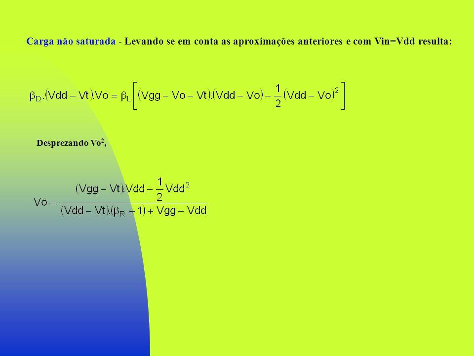 Carga não saturada - Levando se em conta as aproximações anteriores e com Vin=Vdd resulta: Desprezando Vo 2,