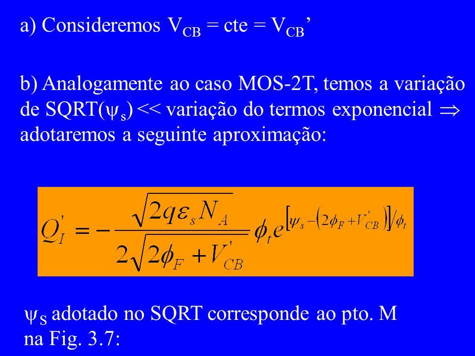 b) Analogamente ao caso MOS-2T, temos a variação de SQRT( s ) << variação do termos exponencial adotaremos a seguinte aproximação: a) Consideremos V CB = cte = V CB S adotado no SQRT corresponde ao pto.