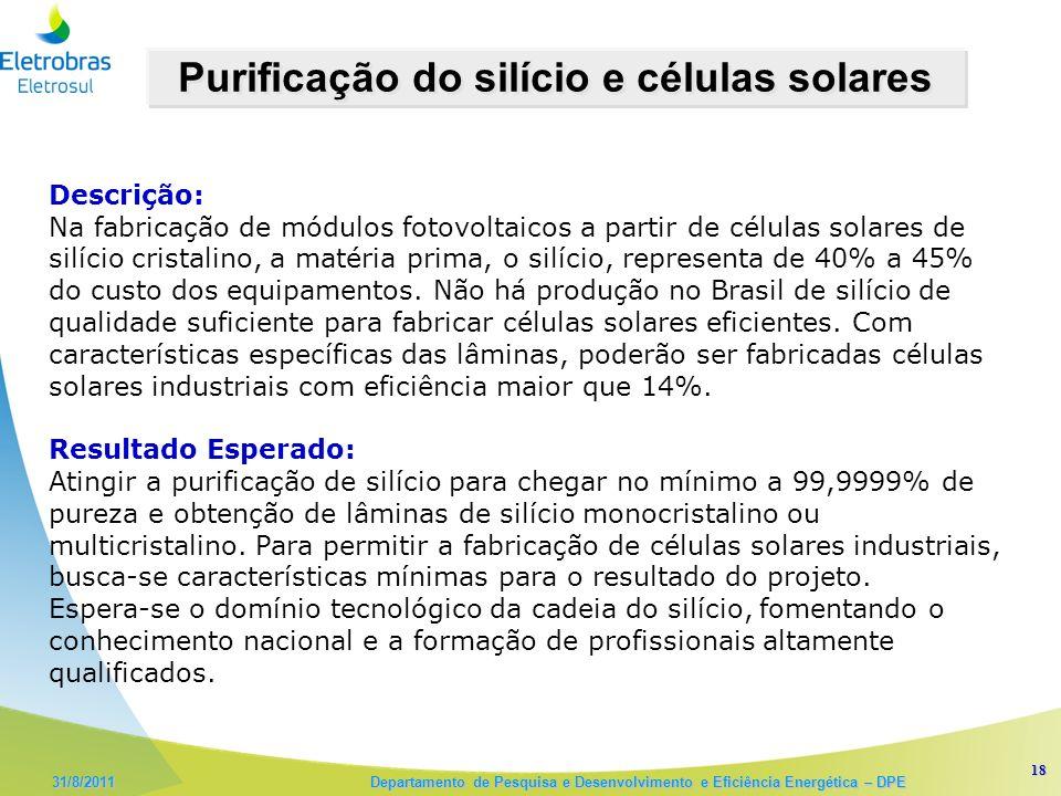 18 31/8/2011 Departamento de Pesquisa e Desenvolvimento e Eficiência Energética – DPE Purificação do silício e células solares Descrição: Na fabricação de módulos fotovoltaicos a partir de células solares de silício cristalino, a matéria prima, o silício, representa de 40% a 45% do custo dos equipamentos.