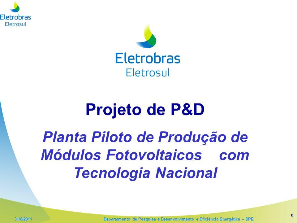 5 31/8/2011 Departamento de Pesquisa e Desenvolvimento e Eficiência Energética – DPE Projeto de P&D Planta Piloto de Produção de Módulos Fotovoltaicos com Tecnologia Nacional