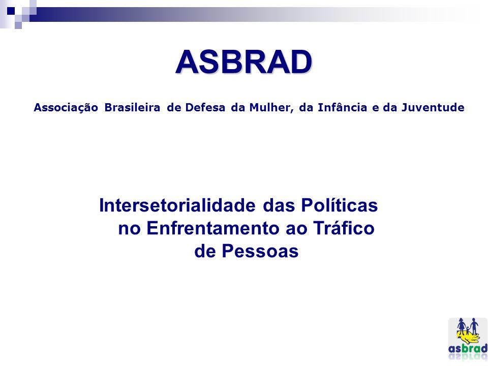 ASBRAD Associação Brasileira de Defesa da Mulher, da Infância e da Juventude Intersetorialidade das Políticas no Enfrentamento ao Tráfico de Pessoas
