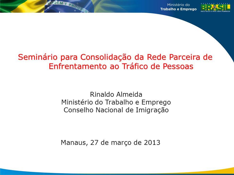 Manaus, 27 de março de 2013 Seminário para Consolidação da Rede Parceira de Enfrentamento ao Tráfico de Pessoas Rinaldo Almeida Ministério do Trabalho