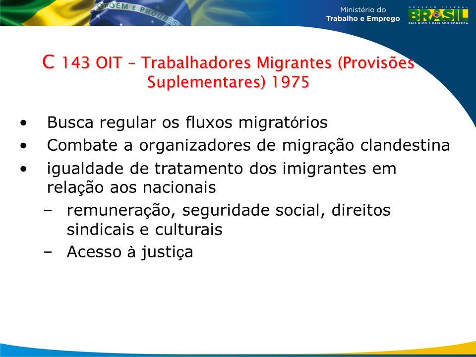 C 143 OIT – Trabalhadores Migrantes (Provisões Suplementares) 1975 Busca regular os fluxos migrat ó rios Combate a organizadores de migra ç ão clandes