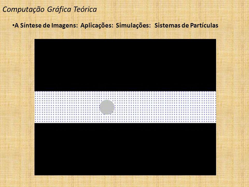 Computação Gráfica Teórica A Síntese de Imagens: Aplicações: Simulações: Sistemas de Partículas