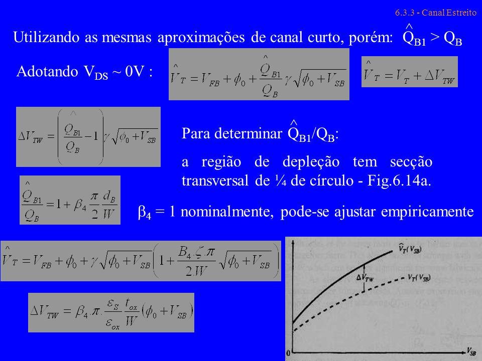 6.3.3 - Canal Estreito Q B1 > Q B ^ Utilizando as mesmas aproximações de canal curto, porém: Para determinar Q B1 /Q B : a região de depleção tem secç