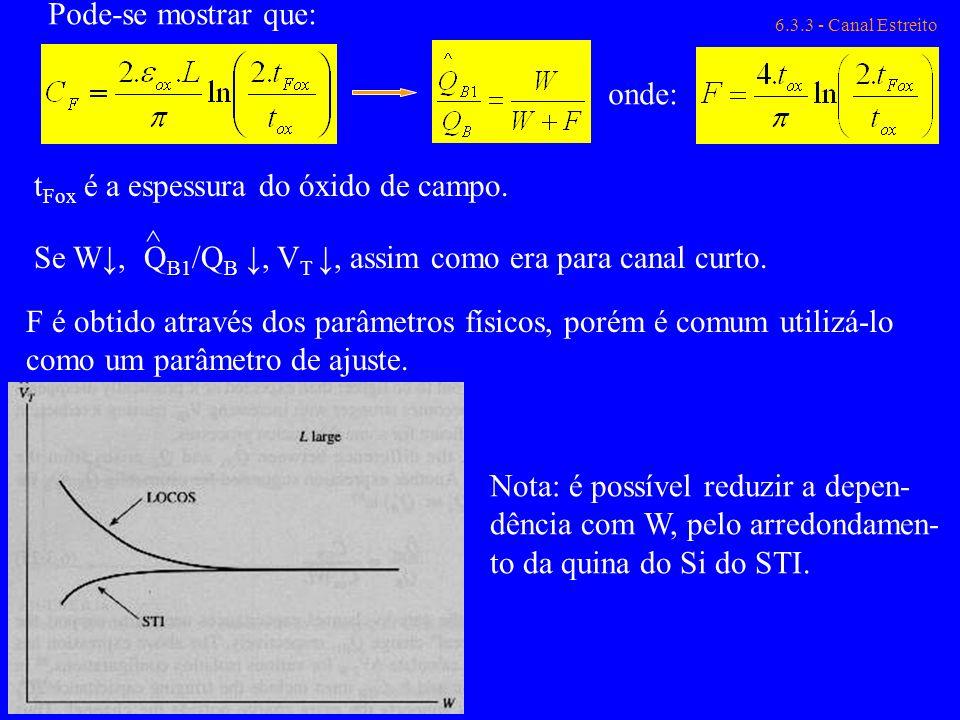6.3.3 - Canal Estreito t Fox é a espessura do óxido de campo. Se W, Q B1 /Q B, V T, assim como era para canal curto. ^ F é obtido através dos parâmetr