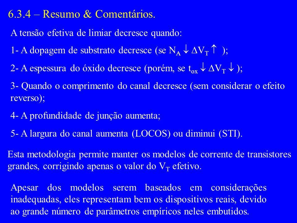 6.3.4 – Resumo & Comentários. A tensão efetiva de limiar decresce quando: 1- A dopagem de substrato decresce (se N A V T ); 2- A espessura do óxido de
