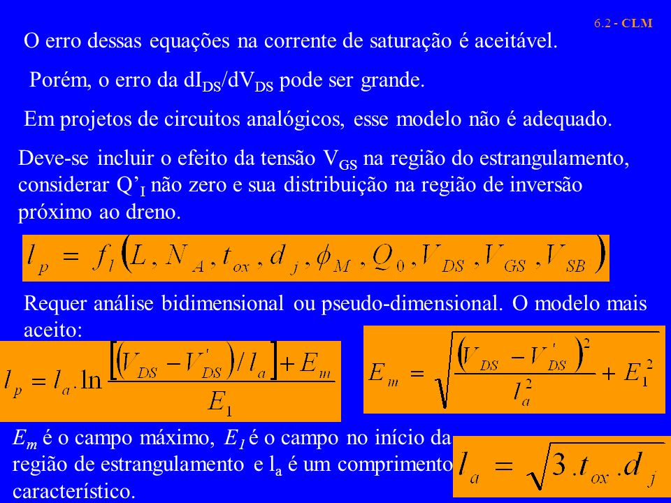 6.2 - CLM O erro dessas equações na corrente de saturação é aceitável. Porém, o erro da dI DS /dV DS pode ser grande. Em projetos de circuitos analógi