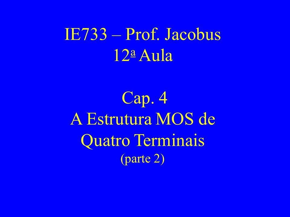 IE733 – Prof. Jacobus 12 a Aula Cap. 4 A Estrutura MOS de Quatro Terminais (parte 2)