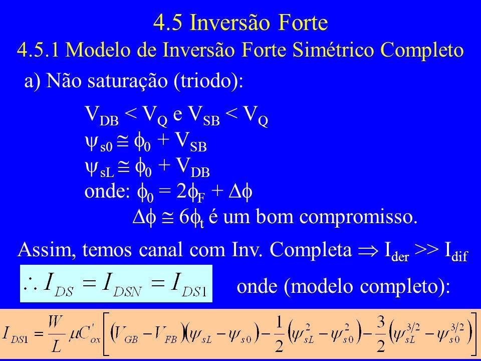 4.5 Inversão Forte 4.5.1 Modelo de Inversão Forte Simétrico Completo a) Não saturação (triodo): V DB < V Q e V SB < V Q s0 0 + V SB sL 0 + V DB onde: 0 = 2 F + 6 t é um bom compromisso.