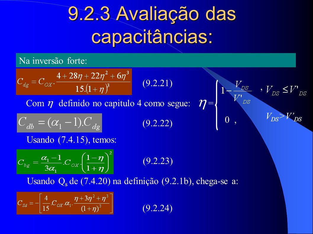 9.2.3 Avaliação das capacitâncias: Na inversão forte: Com definido no capitulo 4 como segue: =, 0, V DS >V DS Usando (7.4.15), temos: Usando Q s de (7