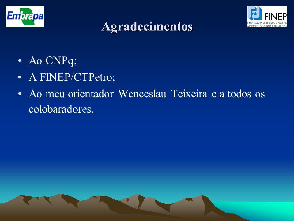 Agradecimentos Ao CNPq; A FINEP/CTPetro; Ao meu orientador Wenceslau Teixeira e a todos os colobaradores.