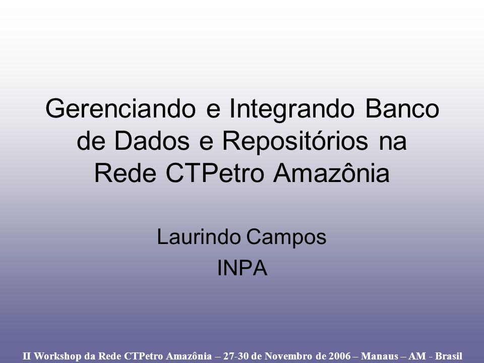 Gerenciando e Integrando Banco de Dados e Repositórios na Rede CTPetro Amazônia Laurindo Campos INPA II Workshop da Rede CTPetro Amazônia – 27-30 de N