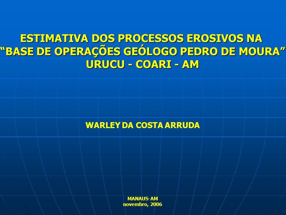 WARLEY DA COSTA ARRUDA MANAUS-AM novembro, 2006 ESTIMATIVA DOS PROCESSOS EROSIVOS NA BASE DE OPERAÇÕES GEÓLOGO PEDRO DE MOURA URUCU - COARI - AM