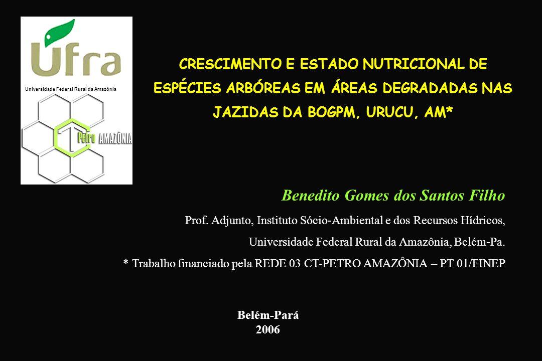 CRESCIMENTO E ESTADO NUTRICIONAL DE ESPÉCIES ARBÓREAS EM ÁREAS DEGRADADAS NAS JAZIDAS DA BOGPM, URUCU, AM* Benedito Gomes dos Santos Filho Prof. Adjun