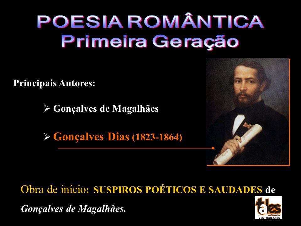 Principais Autores: Gonçalves de Magalhães Gonçalves Dias (1823-1864) Obra de início : SUSPIROS POÉTICOS E SAUDADES de Gonçalves de Magalhães.