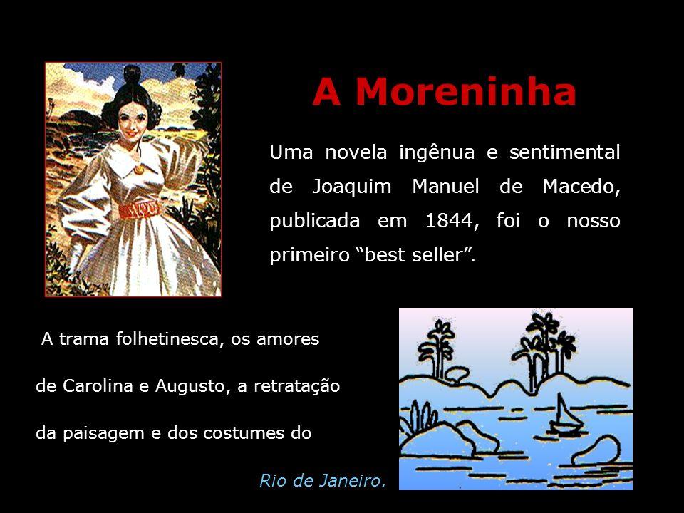 A Moreninha Uma novela ingênua e sentimental de Joaquim Manuel de Macedo, publicada em 1844, foi o nosso primeiro best seller. A trama folhetinesca, o