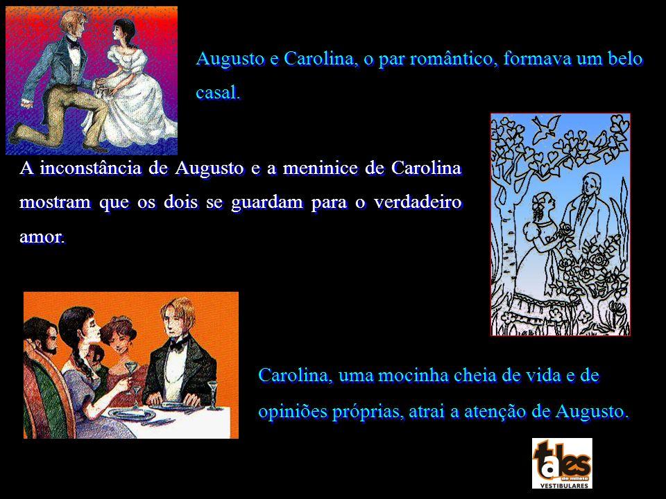 Augusto e Carolina, o par romântico, formava um belo casal. A inconstância de Augusto e a meninice de Carolina mostram que os dois se guardam para o v