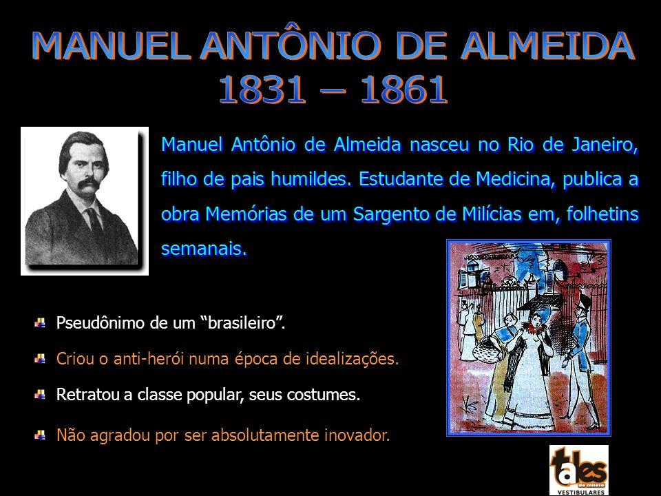 Pseudônimo de um brasileiro. Criou o anti-herói numa época de idealizações. Retratou a classe popular, seus costumes. Não agradou por ser absolutament