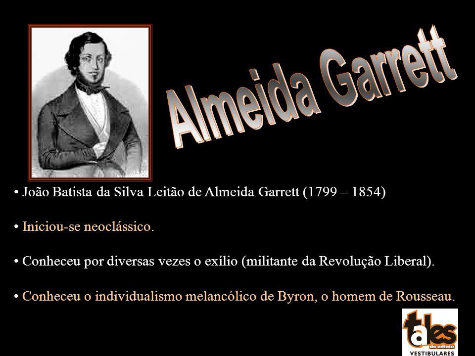 João Batista da Silva Leitão de Almeida Garrett (1799 – 1854) Iniciou-se neoclássico. Conheceu por diversas vezes o exílio (militante da Revolução Lib