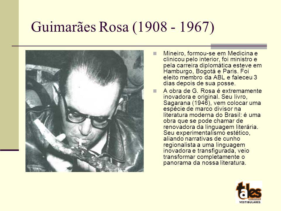 Guimarães Rosa (1908 - 1967) Mineiro, formou-se em Medicina e clinicou pelo interior, foi ministro e pela carreira diplomática esteve em Hamburgo, Bogotá e Paris.