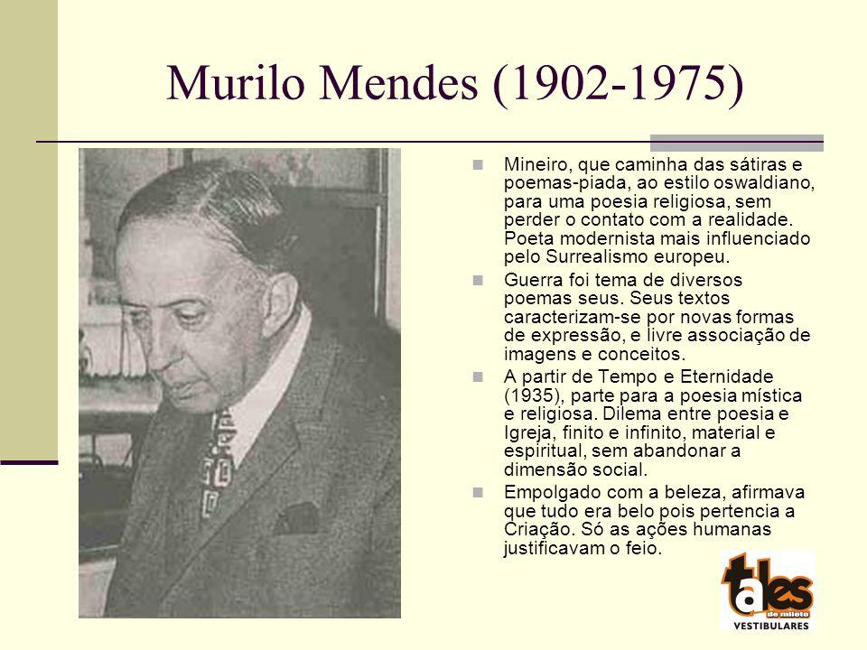 Murilo Mendes (1902-1975) Mineiro, que caminha das sátiras e poemas-piada, ao estilo oswaldiano, para uma poesia religiosa, sem perder o contato com a realidade.