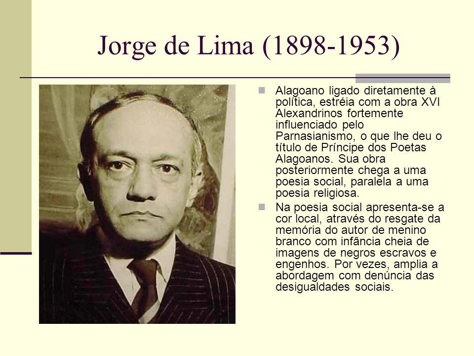 Jorge de Lima (1898-1953) Alagoano ligado diretamente à política, estréia com a obra XVI Alexandrinos fortemente influenciado pelo Parnasianismo, o que lhe deu o título de Príncipe dos Poetas Alagoanos.