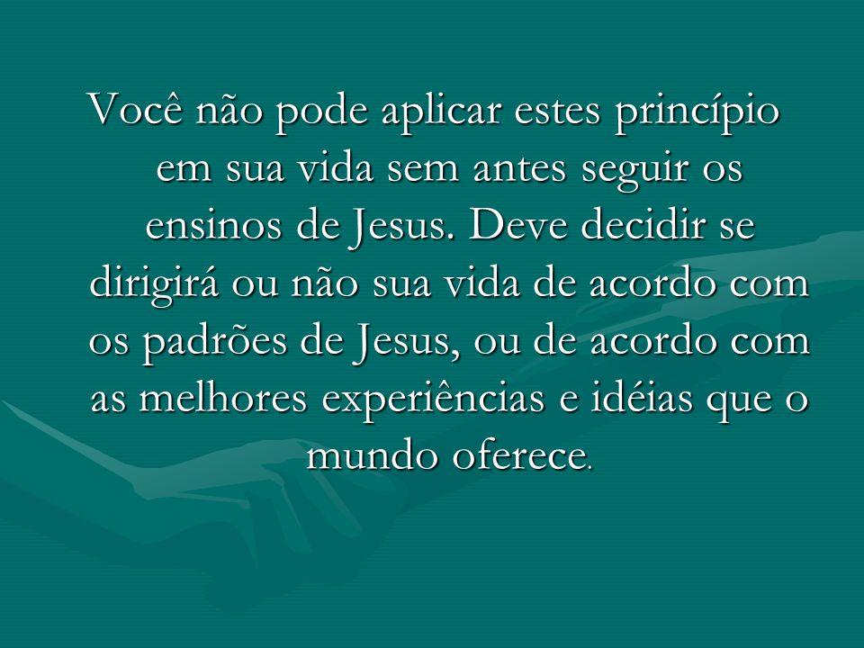 Você não pode aplicar estes princípio em sua vida sem antes seguir os ensinos de Jesus. Deve decidir se dirigirá ou não sua vida de acordo com os padr