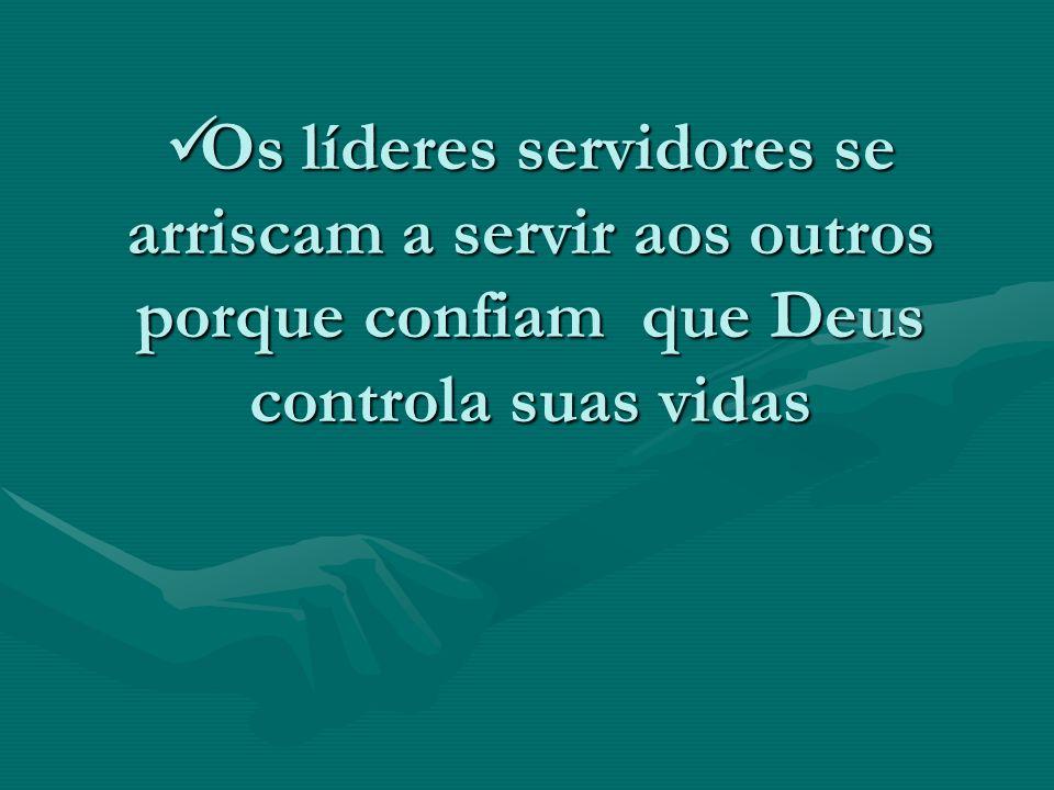 Os líderes servidores se arriscam a servir aos outros porque confiam que Deus controla suas vidas Os líderes servidores se arriscam a servir aos outro