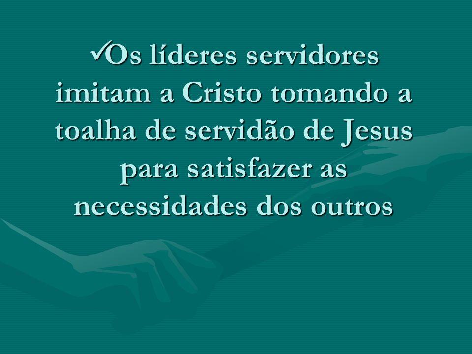Os líderes servidores imitam a Cristo tomando a toalha de servidão de Jesus para satisfazer as necessidades dos outros Os líderes servidores imitam a