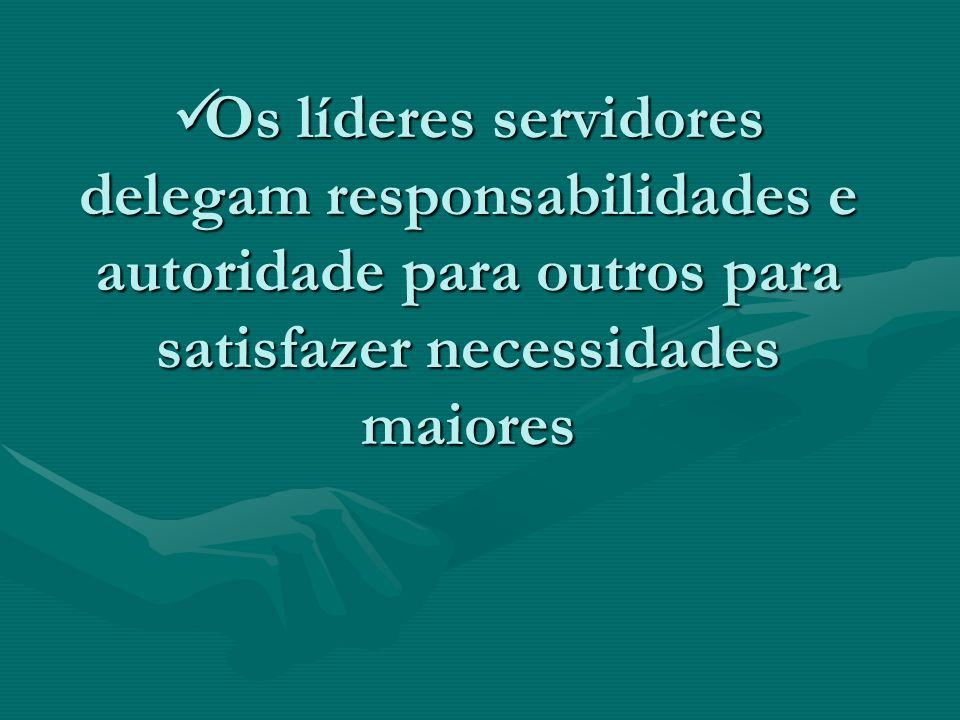 Os líderes servidores delegam responsabilidades e autoridade para outros para satisfazer necessidades maiores Os líderes servidores delegam responsabi