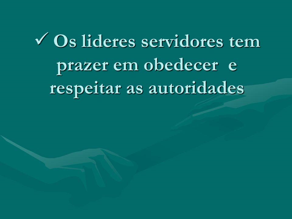 Os lideres servidores tem prazer em obedecer e respeitar as autoridades Os lideres servidores tem prazer em obedecer e respeitar as autoridades