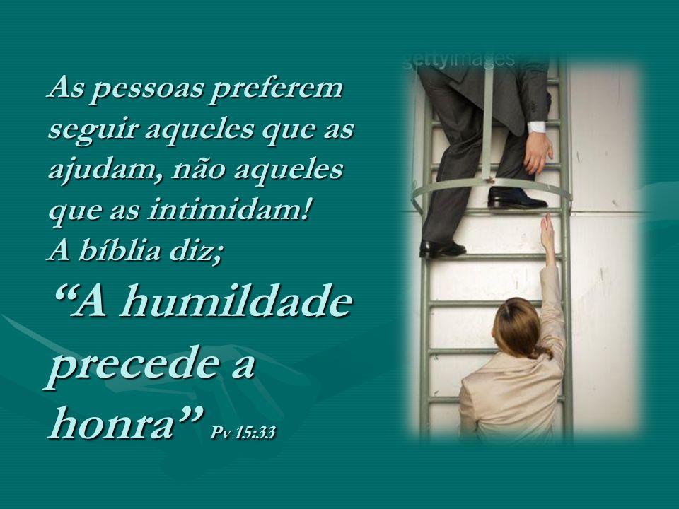 As pessoas preferem seguir aqueles que as ajudam, não aqueles que as intimidam! A bíblia diz; A humildade precede a honra Pv 15:33