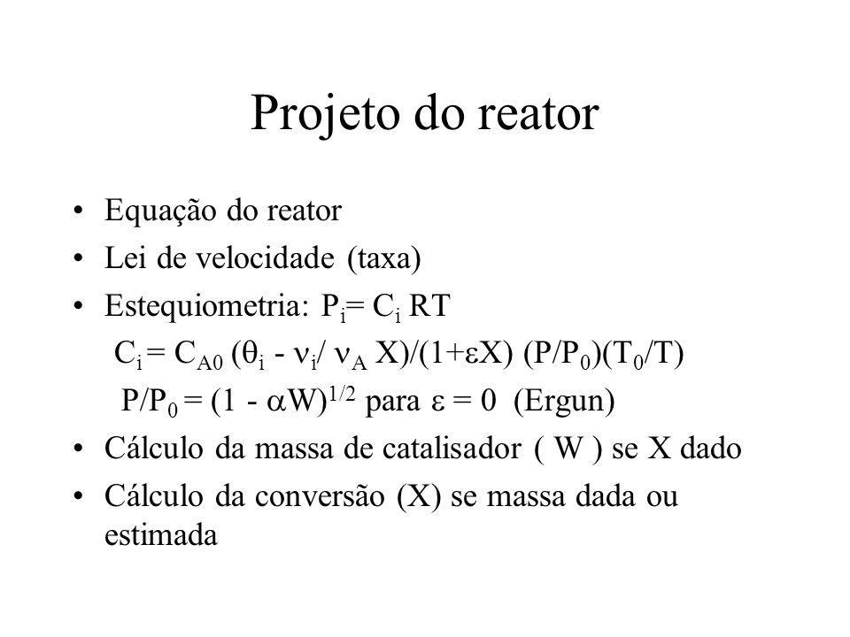 Projeto do reator Equação do reator Lei de velocidade (taxa) Estequiometria: P i = C i RT C i = C A0 ( i - i / A X)/(1+ X) (P/P 0 )(T 0 /T) P/P 0 = (1