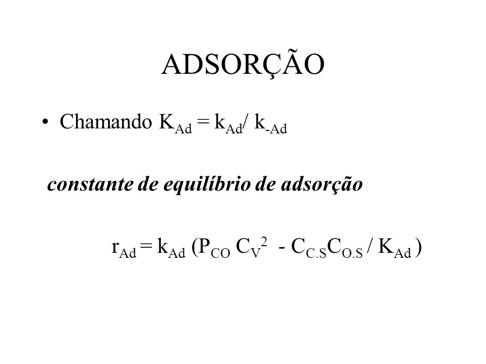 ADSORÇÃO Chamando K Ad = k Ad / k -Ad constante de equilíbrio de adsorção r Ad = k Ad (P CO C V 2 - C C.S C O.S / K Ad )