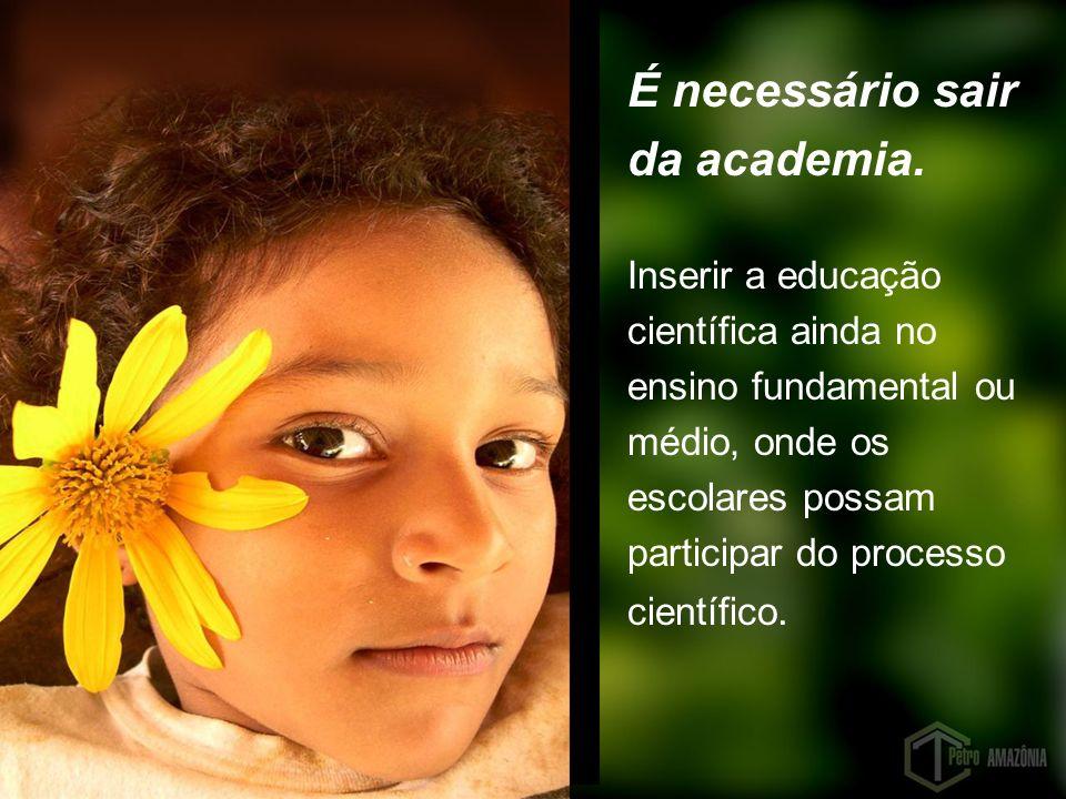 É necessário sair da academia. Inserir a educação científica ainda no ensino fundamental ou médio, onde os escolares possam participar do processo cie